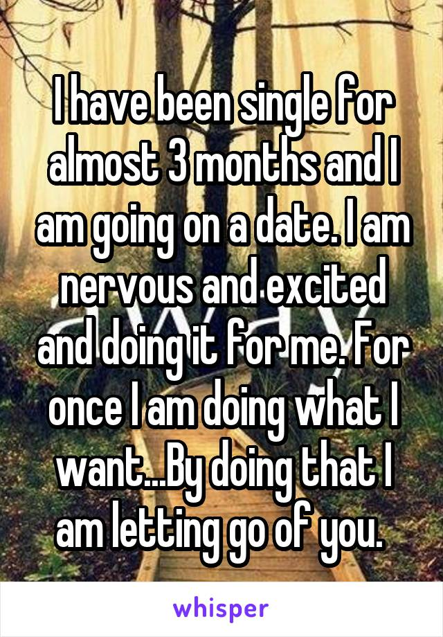 I have been single for almost 3 months and I am going on a date. I am nervous and excited and doing it for me. For once I am doing what I want...By doing that I am letting go of you.