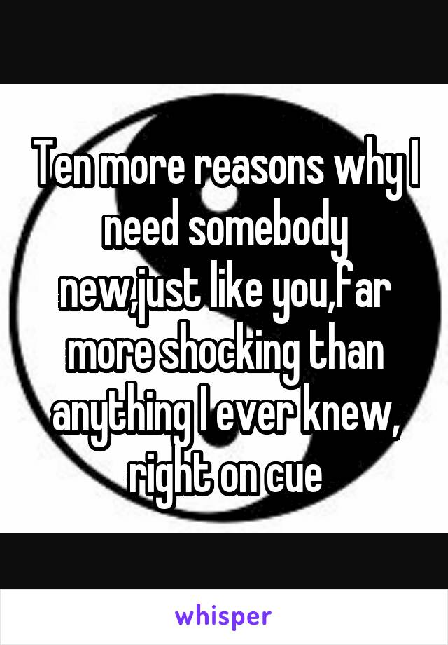 Ten more reasons why I need somebody new,just like you,far more shocking than anything I ever knew, right on cue