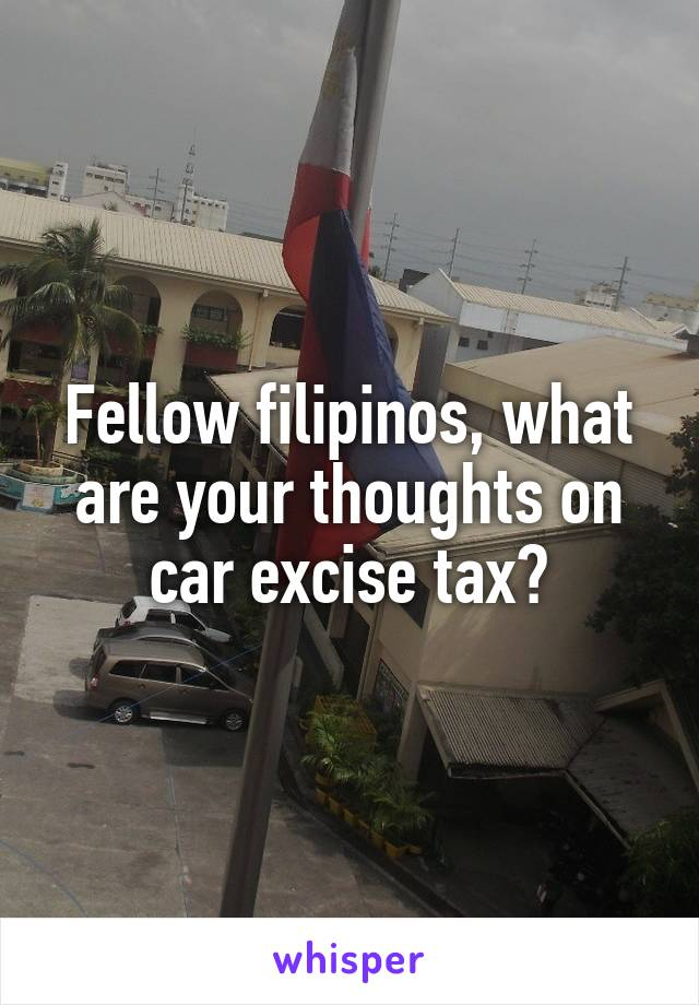 Fellow filipinos, what are your thoughts on car excise tax?