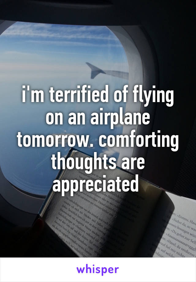 i'm terrified of flying on an airplane tomorrow. comforting thoughts are appreciated