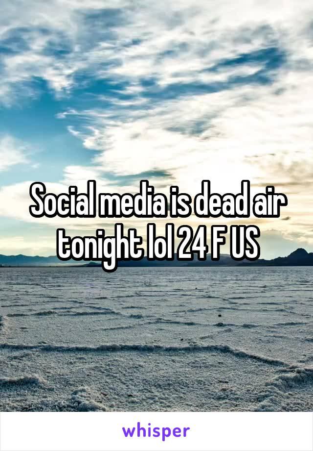 Social media is dead air tonight lol 24 F US