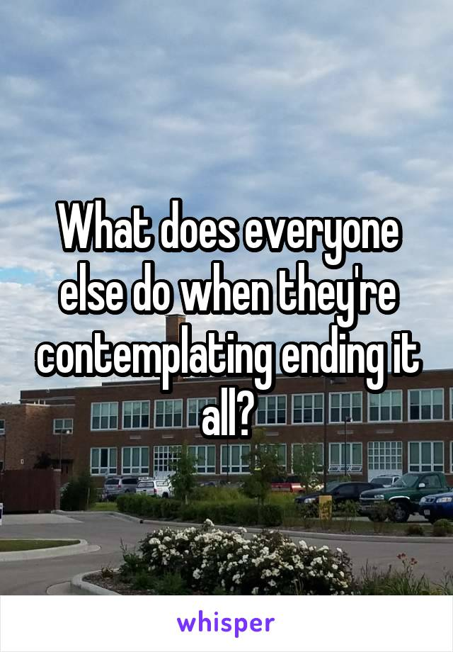 What does everyone else do when they're contemplating ending it all?