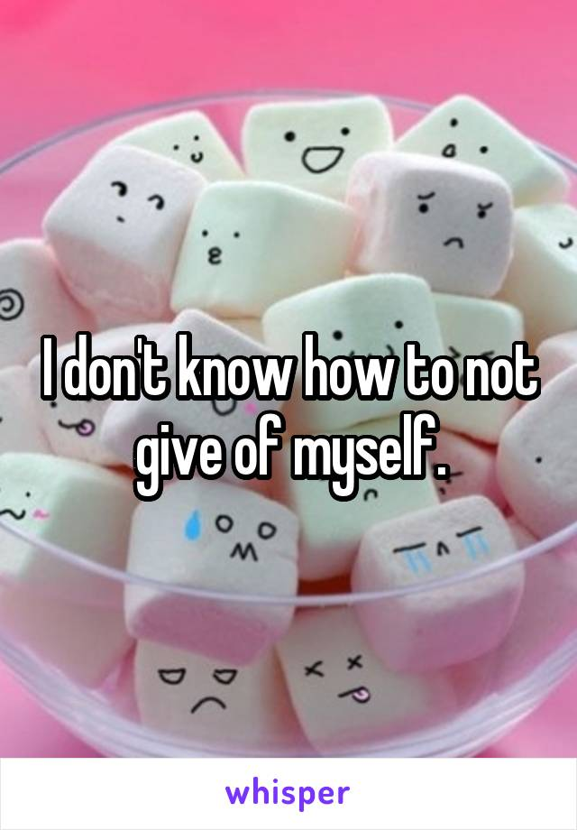 I don't know how to not give of myself.