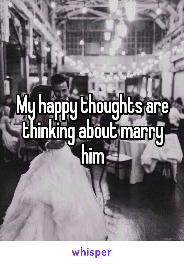 My happy thoughts are thinking about marry him