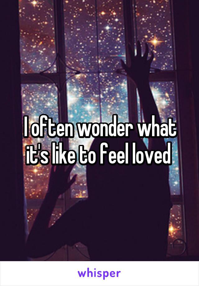 I often wonder what it's like to feel loved