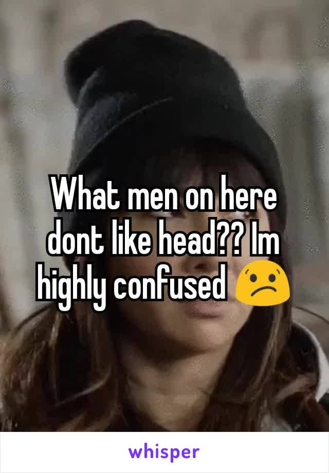 What men on here dont like head?? Im highly confused 😕