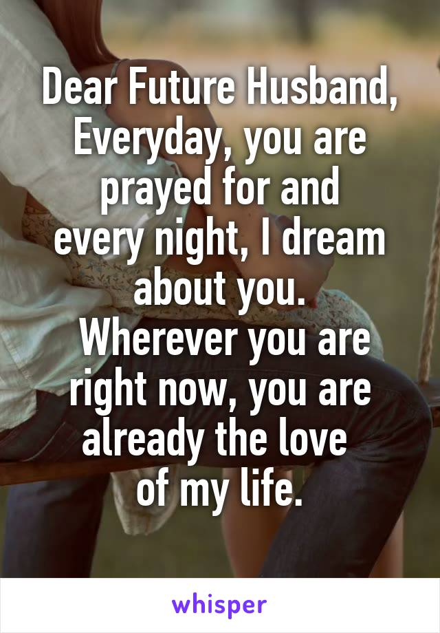 Dear Future Husband, Everyday, you are prayed for and every night, I dream about you.  Wherever you are right now, you are already the love  of my life.