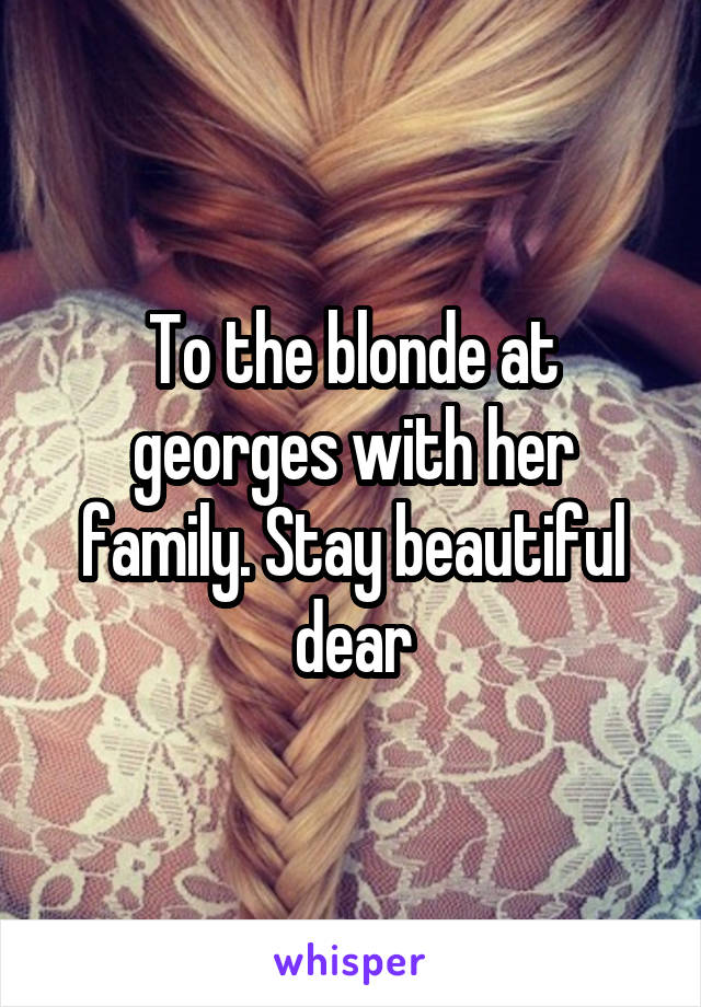 To the blonde at georges with her family. Stay beautiful dear