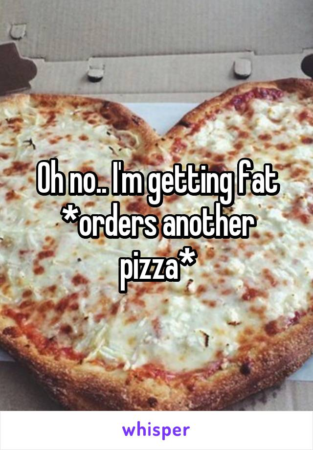 Oh no.. I'm getting fat *orders another pizza*