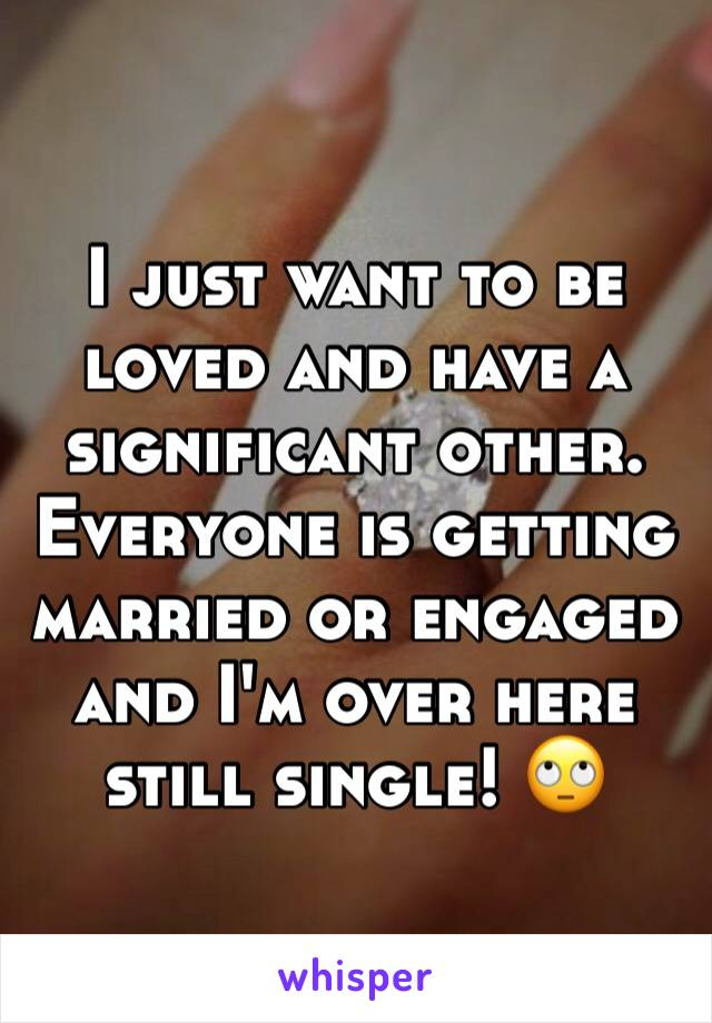 I just want to be loved and have a significant other. Everyone is getting married or engaged and I'm over here still single! 🙄