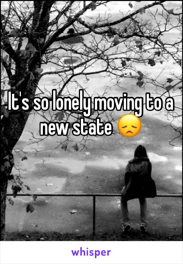 It's so lonely moving to a new state 😞