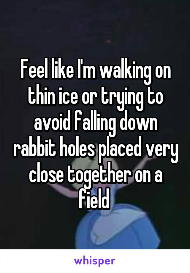 Feel like I'm walking on thin ice or trying to avoid falling down rabbit holes placed very close together on a field