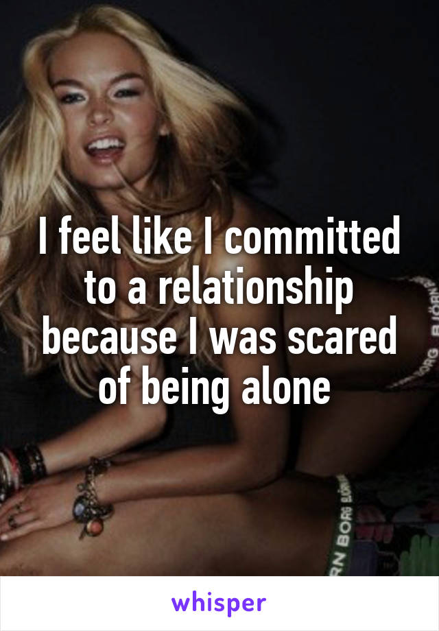 I feel like I committed to a relationship because I was scared of being alone