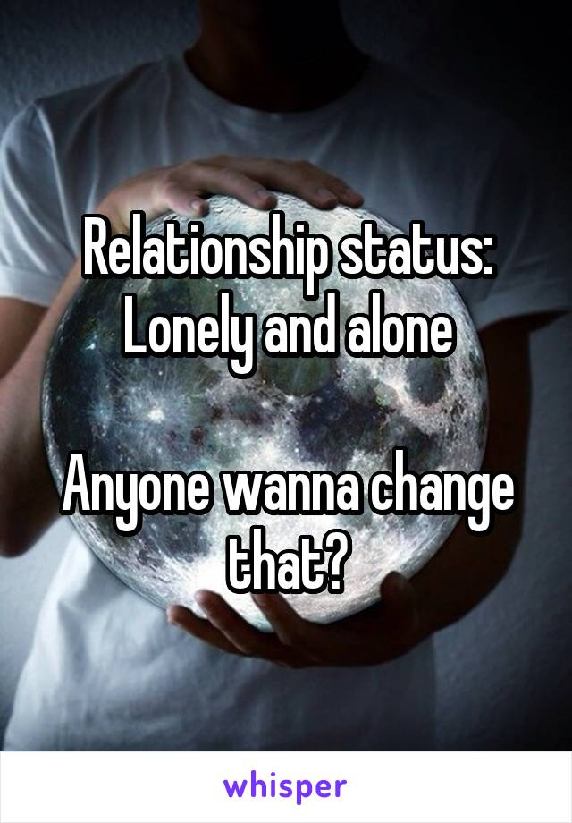 Relationship status: Lonely and alone  Anyone wanna change that?