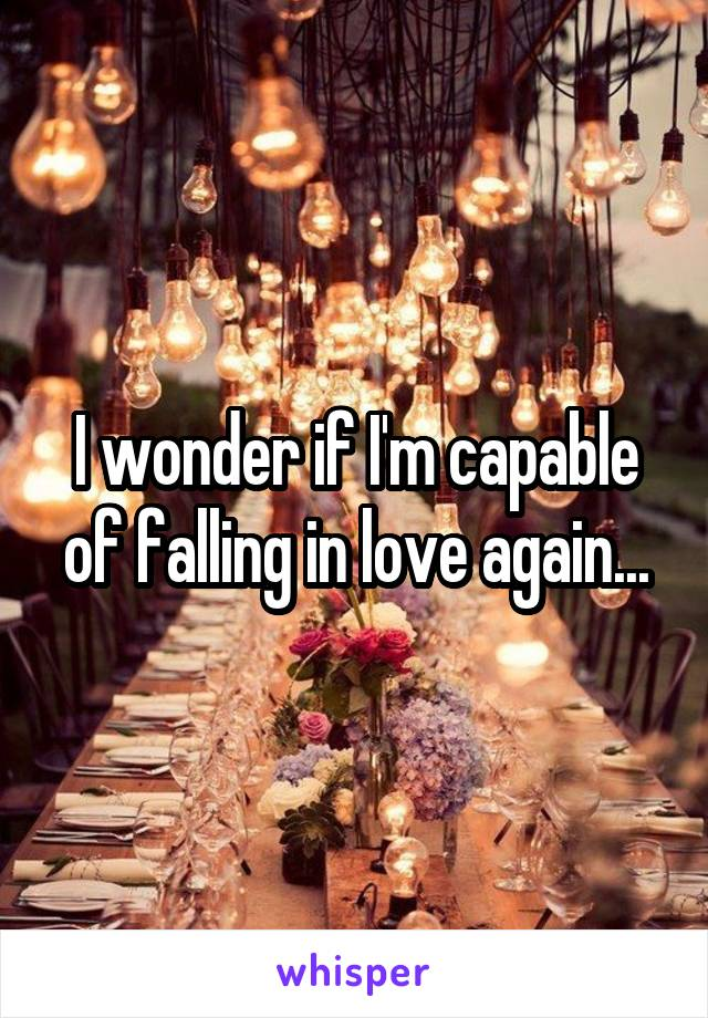 I wonder if I'm capable of falling in love again...