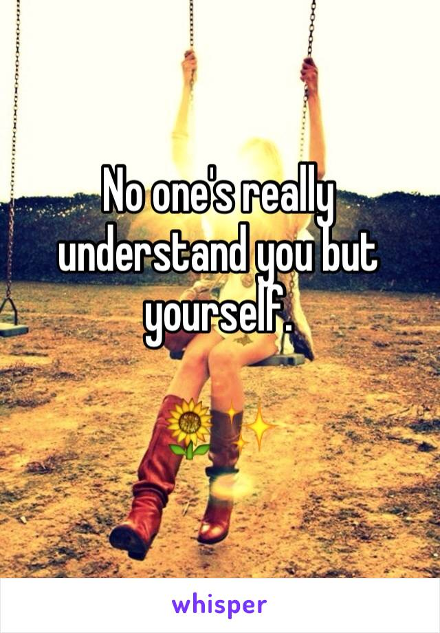 No one's really understand you but yourself.  🌻✨