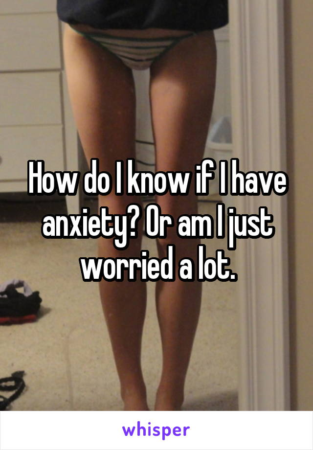 How do I know if I have anxiety? Or am I just worried a lot.
