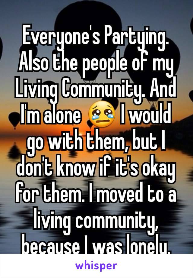 Everyone's Partying. Also the people of my Living Community. And I'm alone 😢 I would go with them, but I don't know if it's okay for them. I moved to a living community, because I was lonely.
