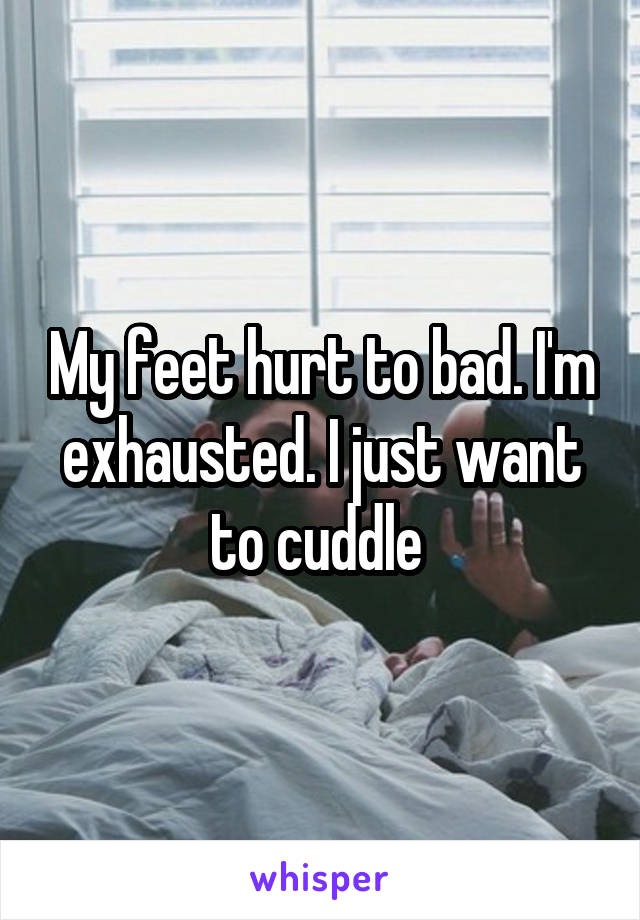My feet hurt to bad. I'm exhausted. I just want to cuddle