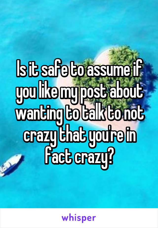 Is it safe to assume if you like my post about wanting to talk to not crazy that you're in fact crazy?