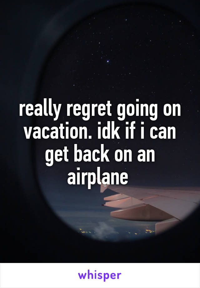 really regret going on vacation. idk if i can get back on an airplane