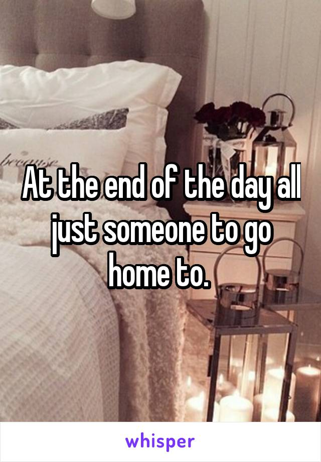 At the end of the day all just someone to go home to.