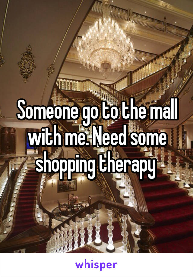 Someone go to the mall with me. Need some shopping therapy