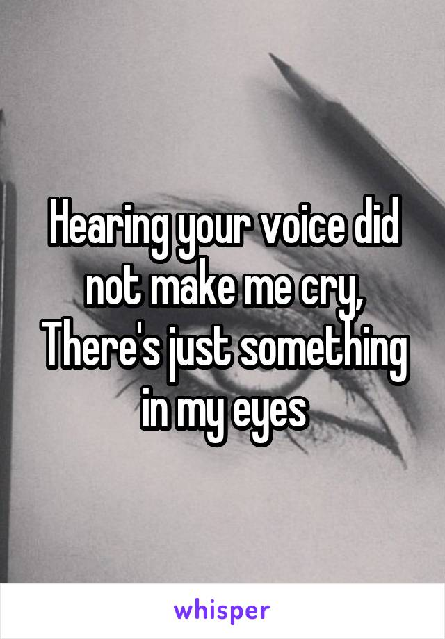 Hearing your voice did not make me cry, There's just something in my eyes