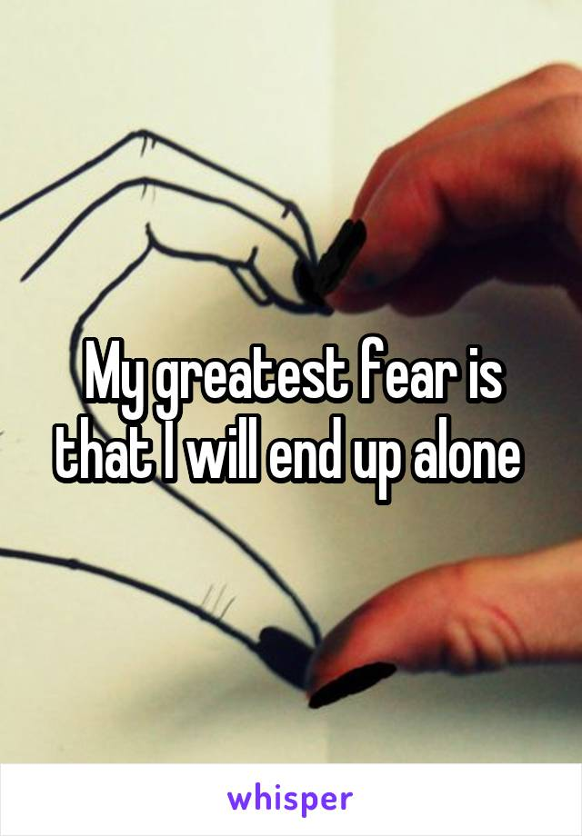 My greatest fear is that I will end up alone