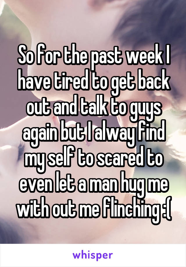 So for the past week I have tired to get back out and talk to guys again but I alway find my self to scared to even let a man hug me with out me flinching :(