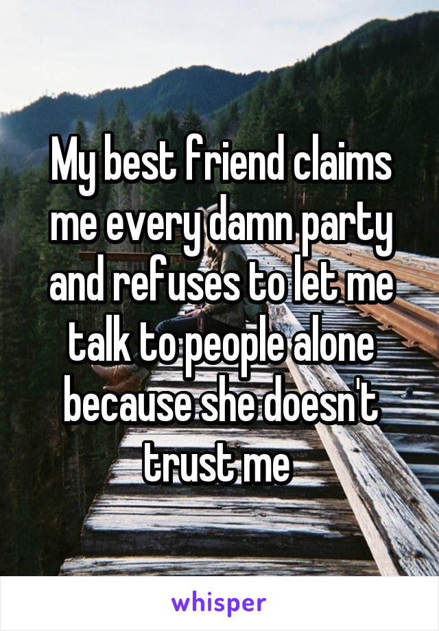 My best friend claims me every damn party and refuses to let me talk to people alone because she doesn't trust me
