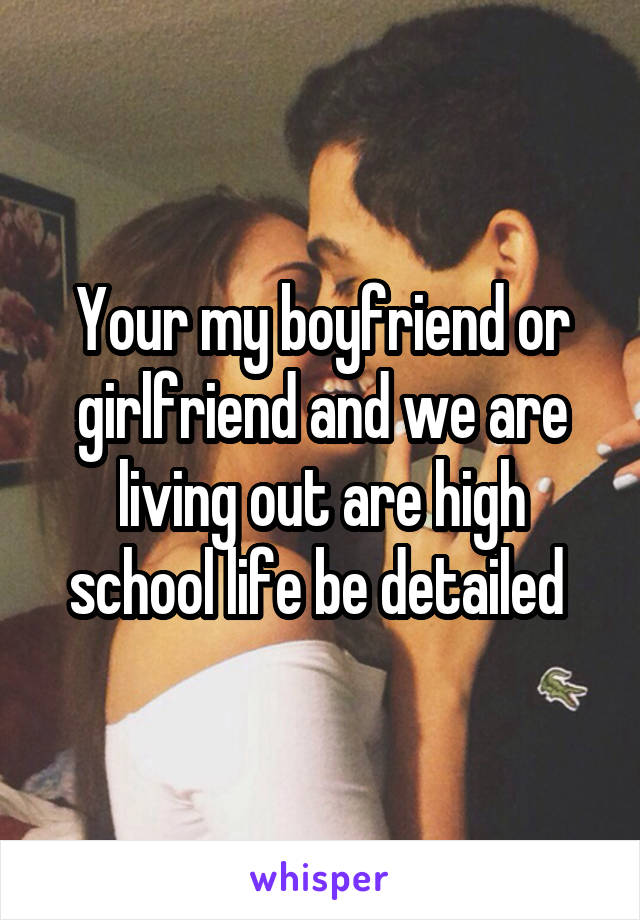 Your my boyfriend or girlfriend and we are living out are high school life be detailed