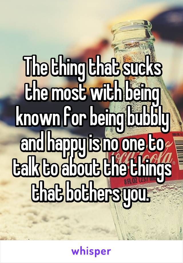 The thing that sucks the most with being known for being bubbly and happy is no one to talk to about the things that bothers you.