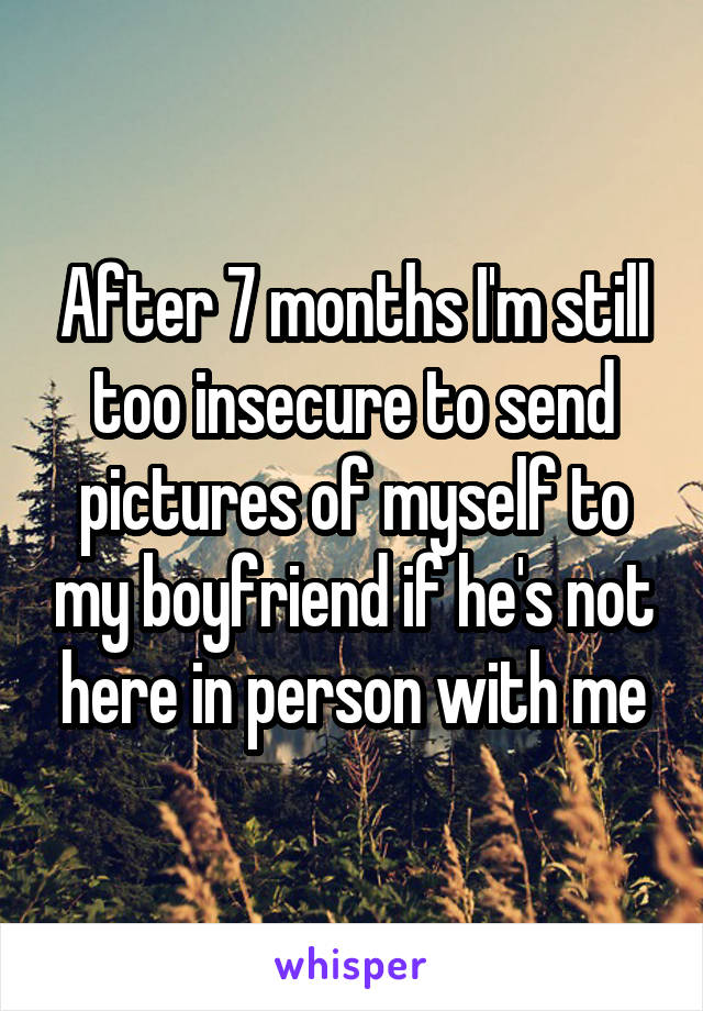 After 7 months I'm still too insecure to send pictures of myself to my boyfriend if he's not here in person with me