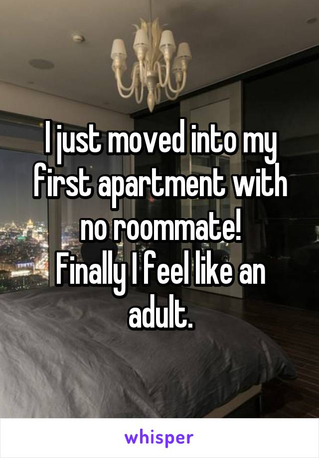 I just moved into my first apartment with no roommate! Finally I feel like an adult.