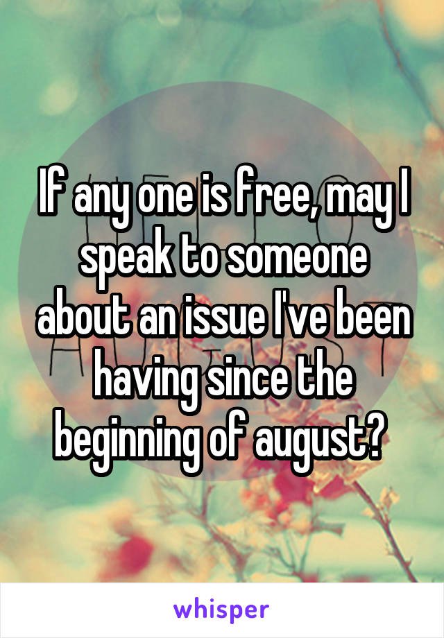 If any one is free, may I speak to someone about an issue I've been having since the beginning of august?