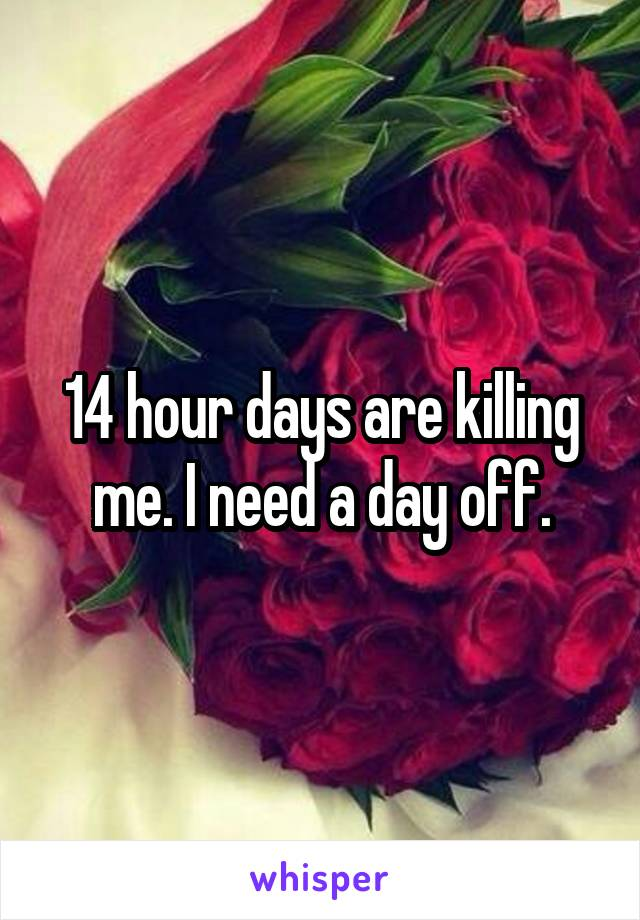 14 hour days are killing me. I need a day off.