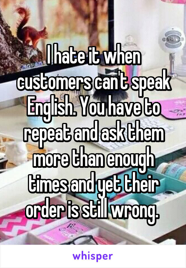 I hate it when customers can't speak English. You have to repeat and ask them more than enough times and yet their order is still wrong.