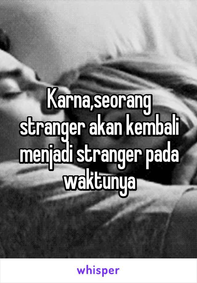 Karna,seorang stranger akan kembali menjadi stranger pada waktunya