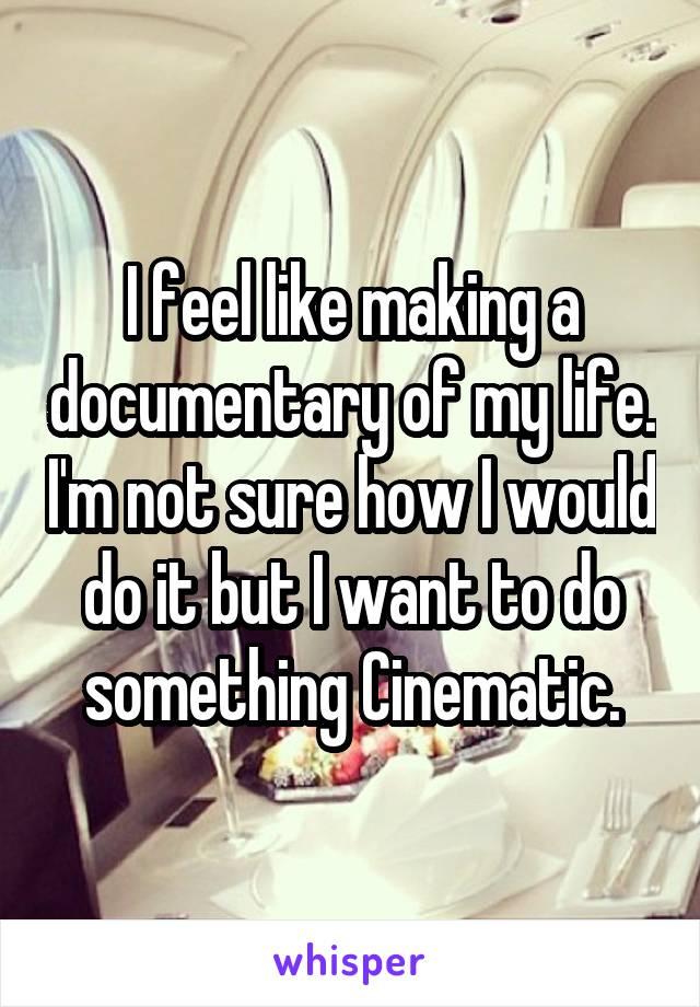 I feel like making a documentary of my life. I'm not sure how I would do it but I want to do something Cinematic.