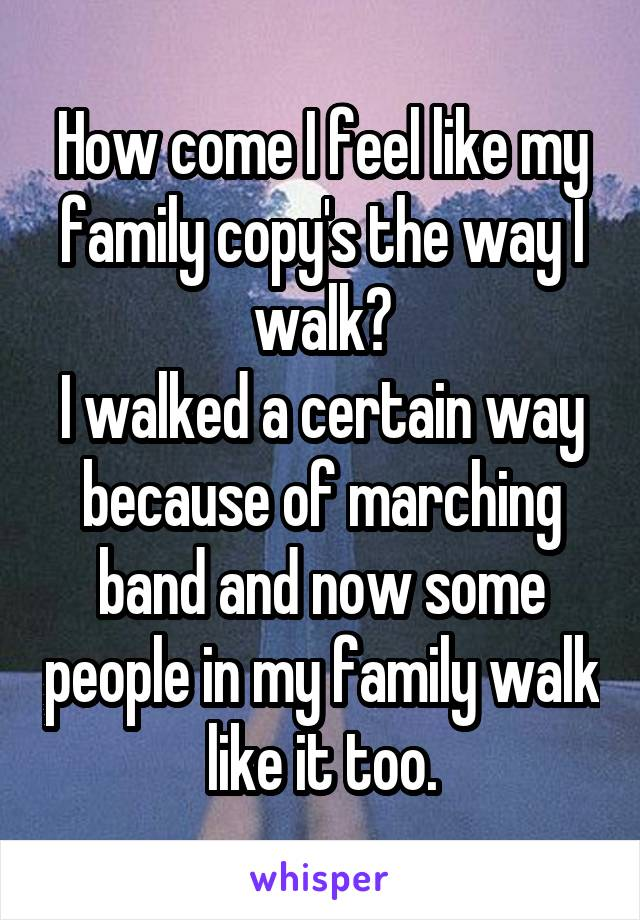 How come I feel like my family copy's the way I walk? I walked a certain way because of marching band and now some people in my family walk like it too.