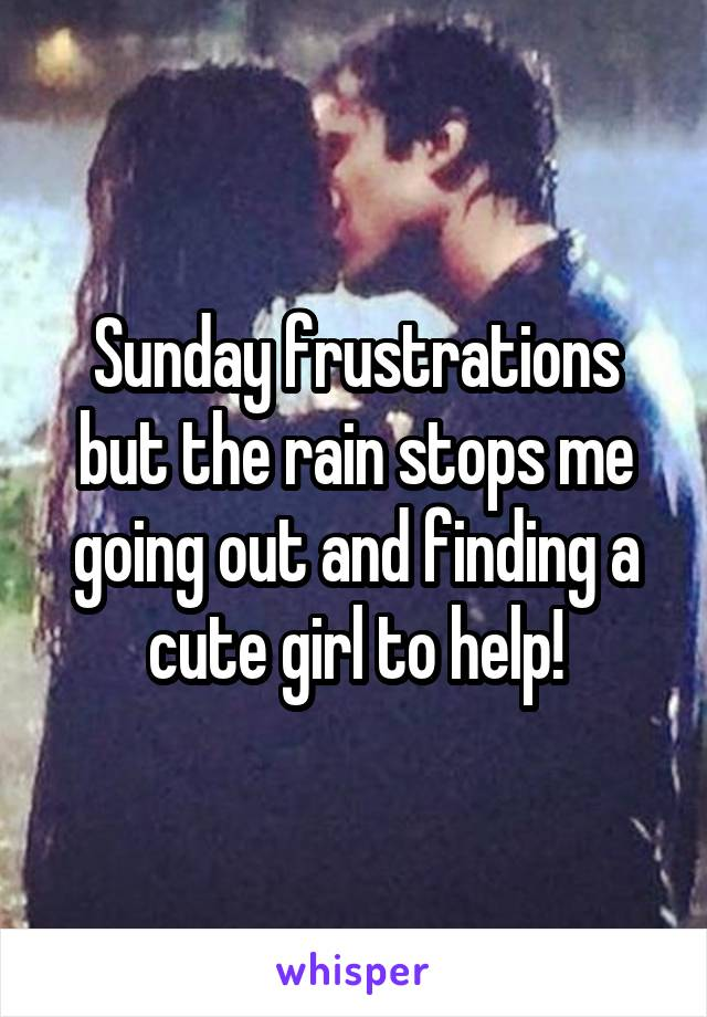 Sunday frustrations but the rain stops me going out and finding a cute girl to help!