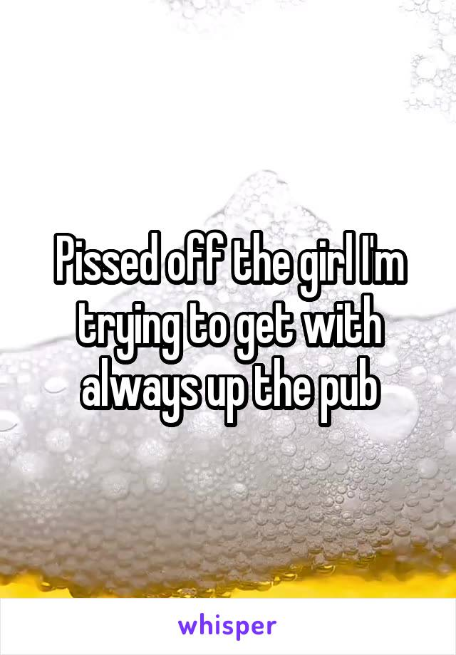 Pissed off the girl I'm trying to get with always up the pub
