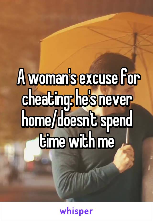 A woman's excuse for cheating: he's never home/doesn't spend time with me