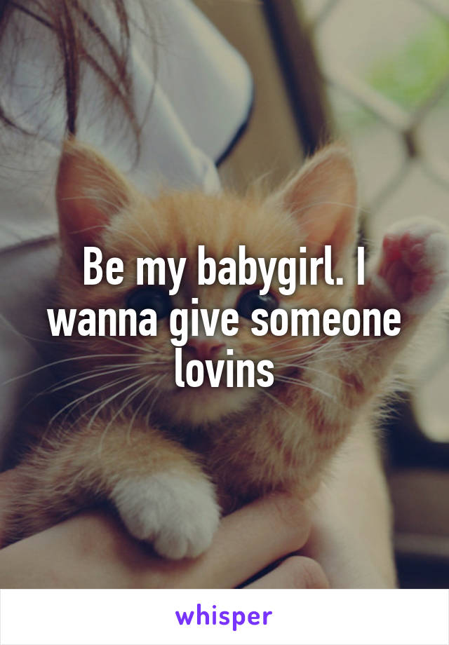 Be my babygirl. I wanna give someone lovins