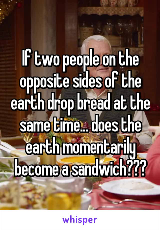 If two people on the opposite sides of the earth drop bread at the same time... does the earth momentarily become a sandwich???