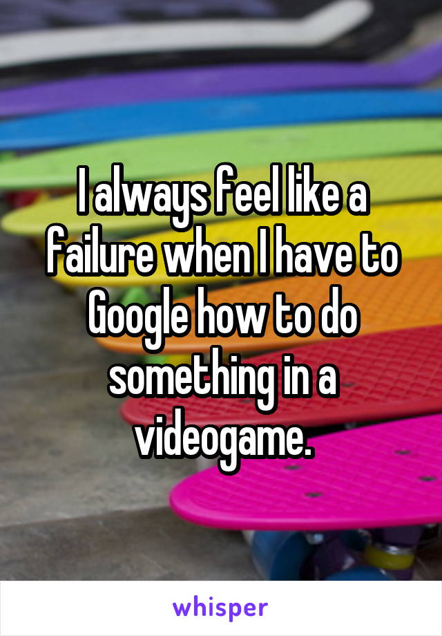 I always feel like a failure when I have to Google how to do something in a videogame.