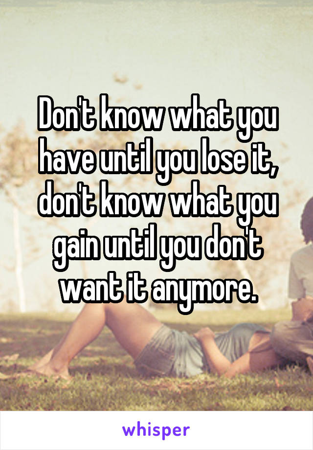 Don't know what you have until you lose it, don't know what you gain until you don't want it anymore.