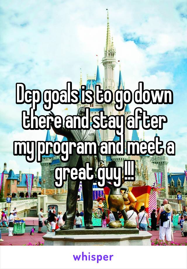 Dcp goals is to go down there and stay after my program and meet a great guy !!!