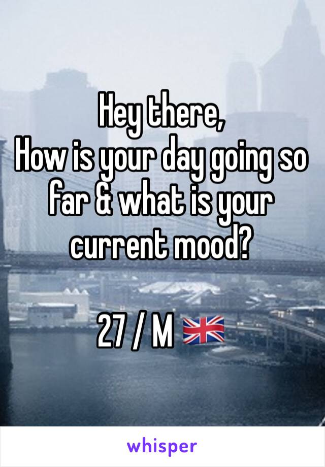 Hey there, How is your day going so far & what is your current mood?  27 / M 🇬🇧